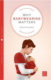 Why Babywearing Matters by Rosie Knowles